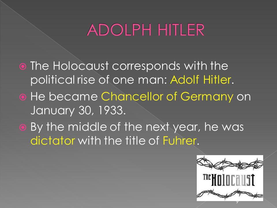 ADOLPH HITLER The Holocaust corresponds with the political rise of one man: Adolf Hitler. He became Chancellor of Germany on January 30, 1933.