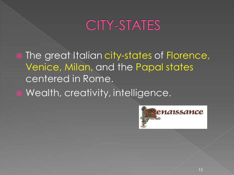 CITY-STATES The great Italian city-states of Florence, Venice, Milan, and the Papal states centered in Rome.