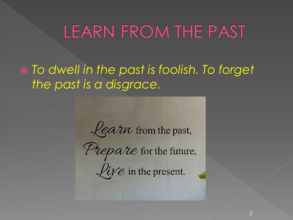 LEARN FROM THE PAST To dwell in the past is foolish. To forget the past is a disgrace.