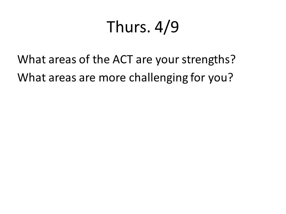Thurs. 4/9 What areas of the ACT are your strengths What areas are more challenging for you