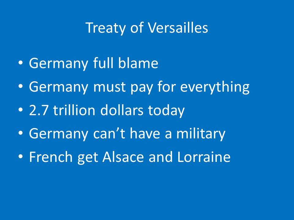Treaty of Versailles Germany full blame. Germany must pay for everything. 2.7 trillion dollars today.