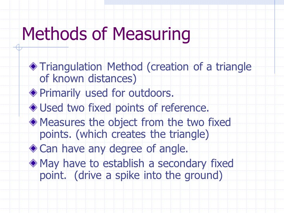 Methods of Measuring Triangulation Method (creation of a triangle of known distances) Primarily used for outdoors.