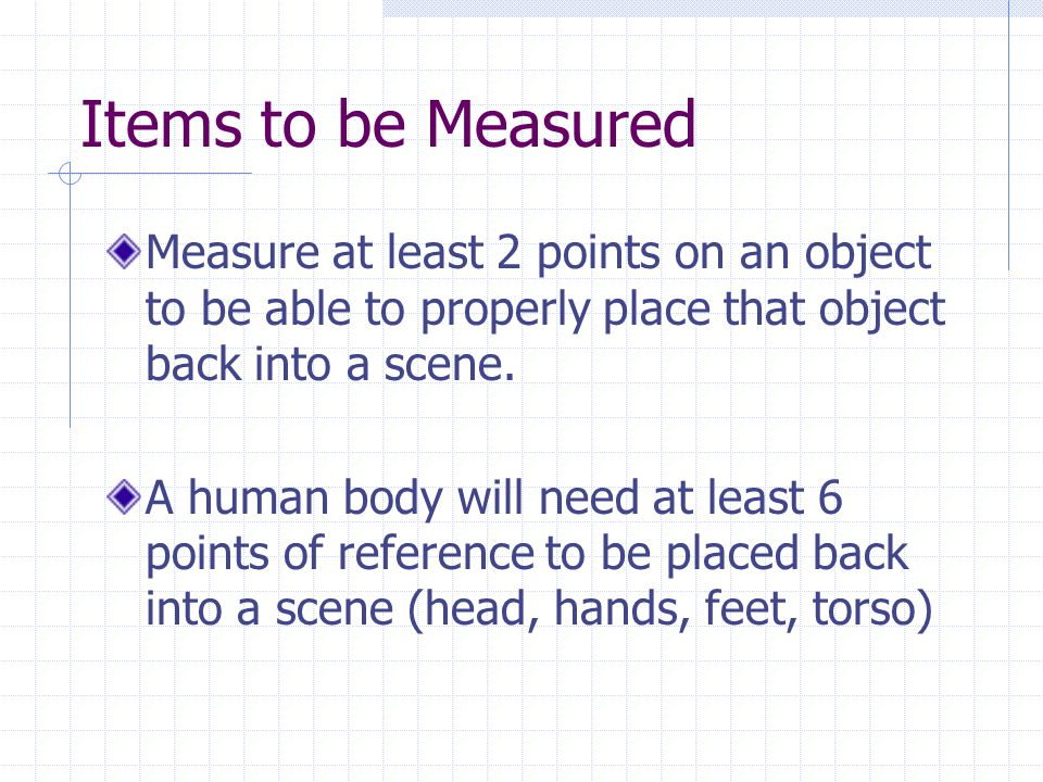 Items to be Measured Measure at least 2 points on an object to be able to properly place that object back into a scene.