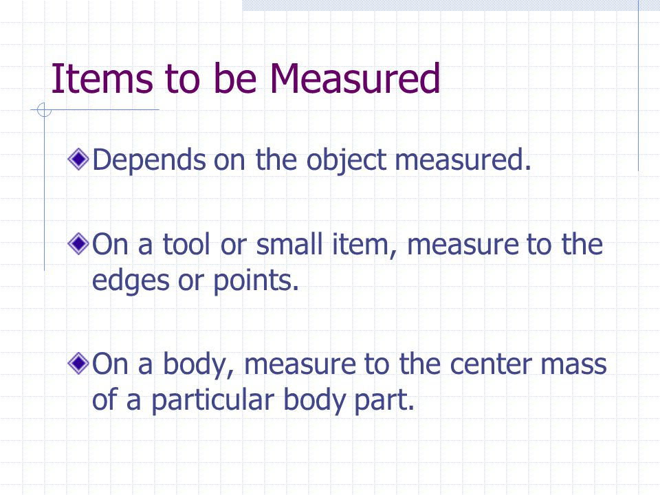 Items to be Measured Depends on the object measured.