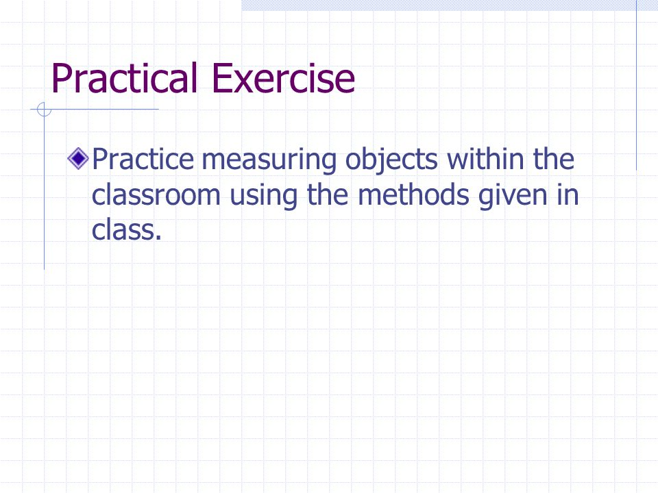 Practical Exercise Practice measuring objects within the classroom using the methods given in class.