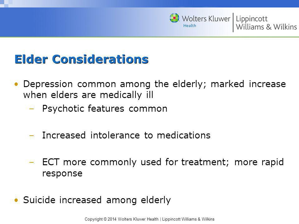Elder Considerations Depression common among the elderly; marked increase when elders are medically ill.