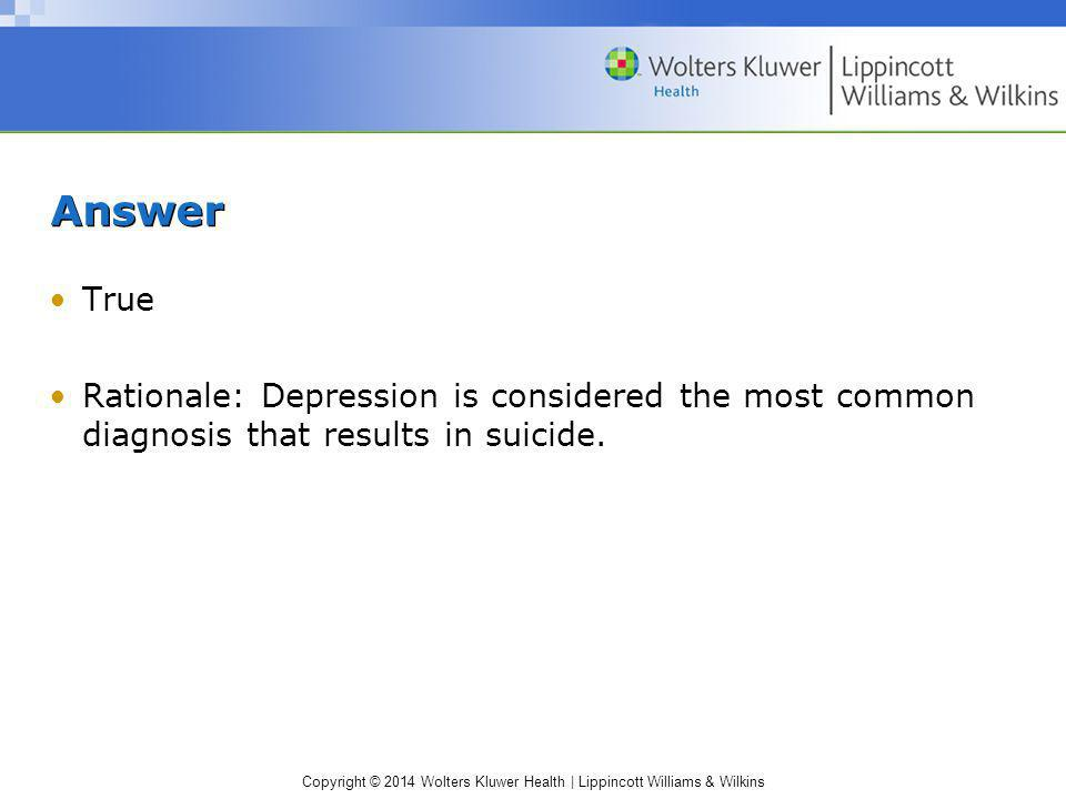Answer True Rationale: Depression is considered the most common diagnosis that results in suicide.