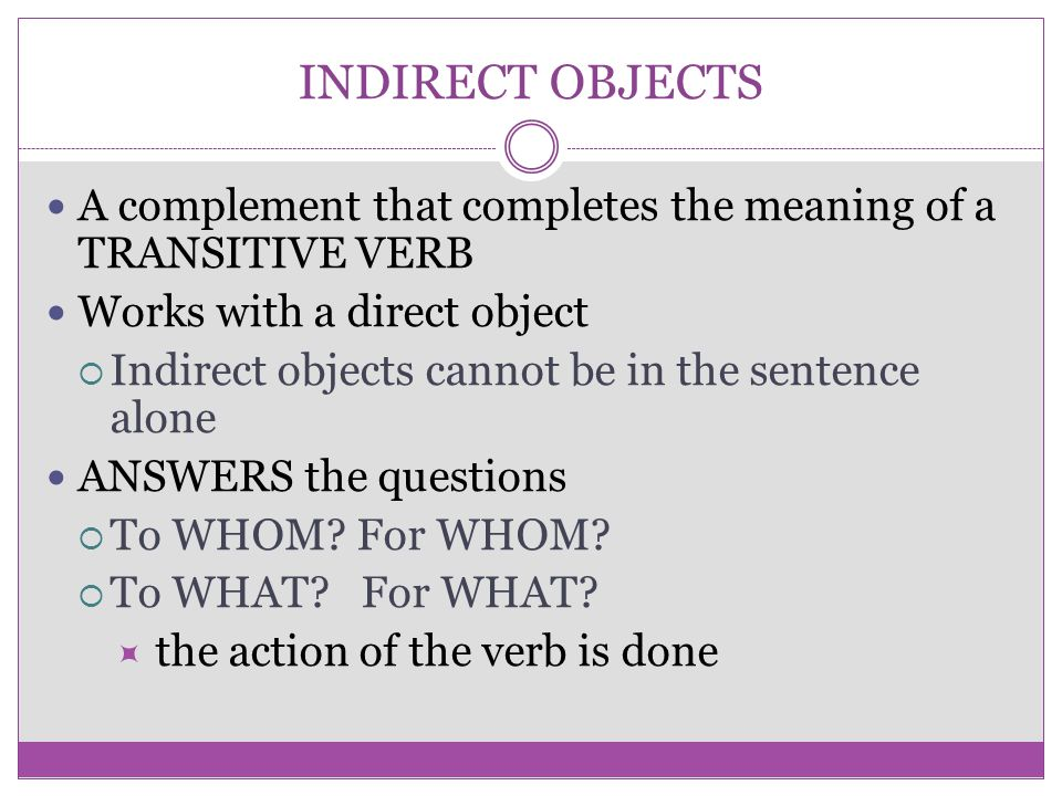 INDIRECT OBJECTS A complement that completes the meaning of a TRANSITIVE VERB. Works with a direct object.