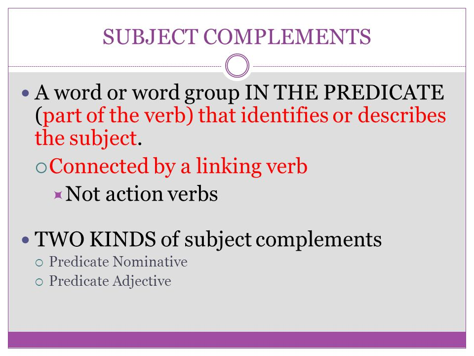 SUBJECT COMPLEMENTS A word or word group IN THE PREDICATE (part of the verb) that identifies or describes the subject.