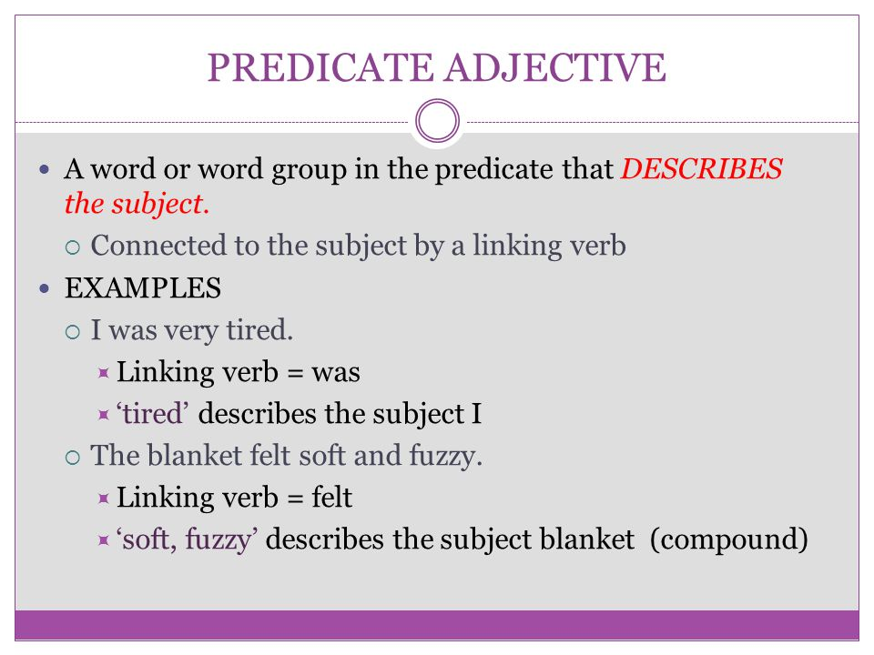 PREDICATE ADJECTIVE A word or word group in the predicate that DESCRIBES the subject. Connected to the subject by a linking verb.