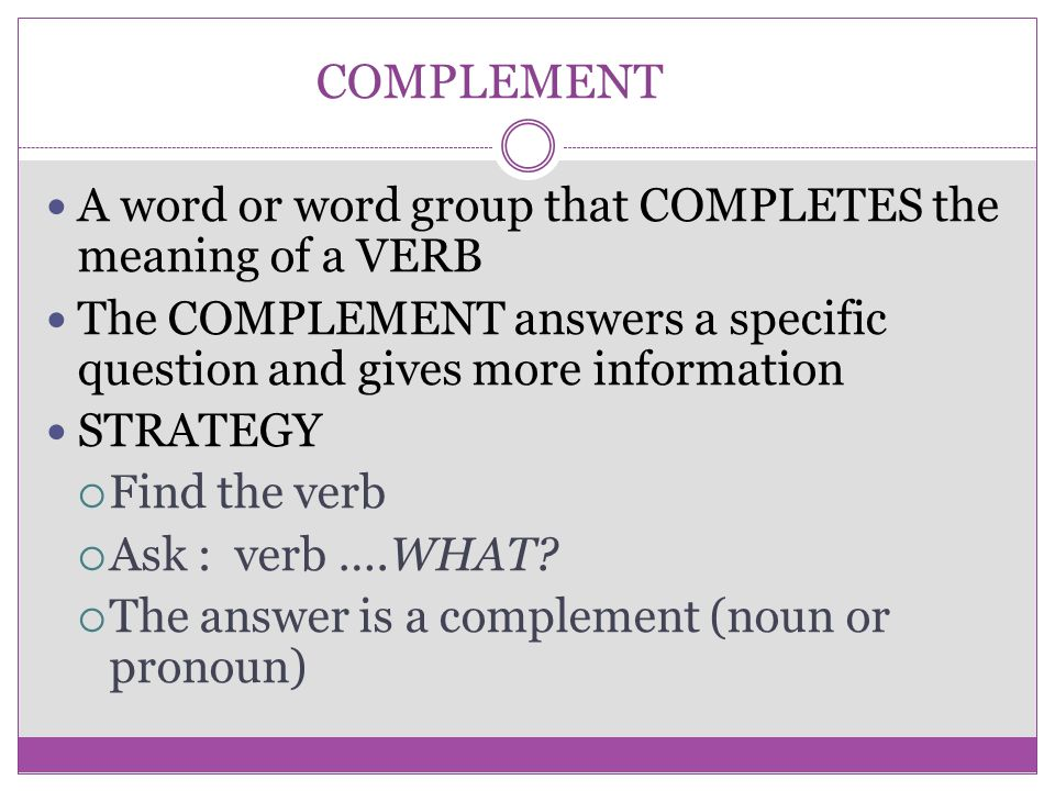COMPLEMENT A word or word group that COMPLETES the meaning of a VERB