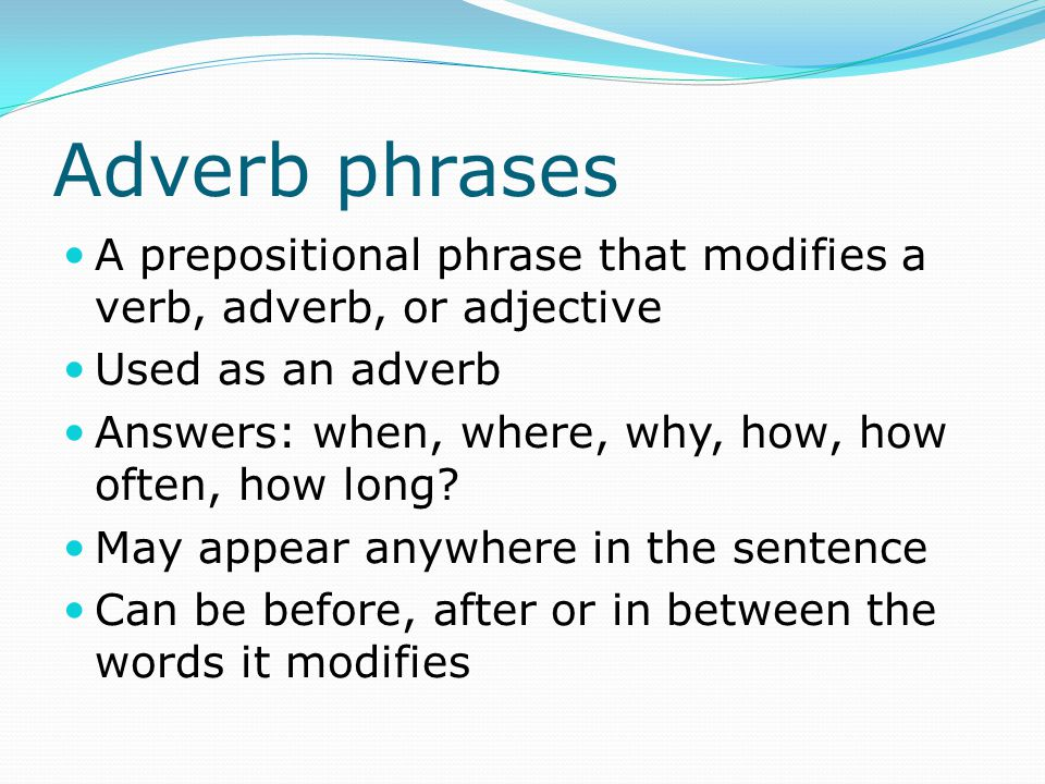 Adverb phrases A prepositional phrase that modifies a verb, adverb, or adjective. Used as an adverb.