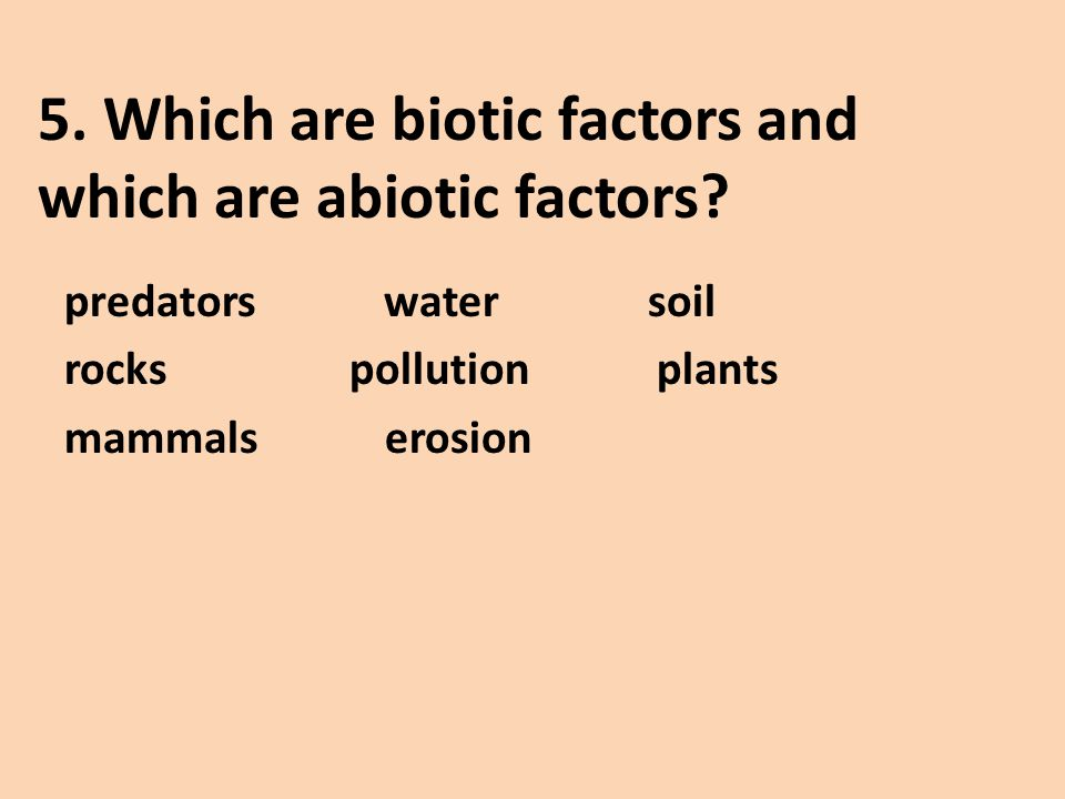 5. Which are biotic factors and which are abiotic factors