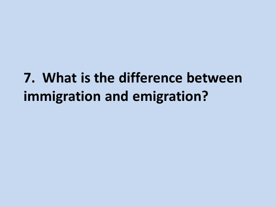 7. What is the difference between immigration and emigration