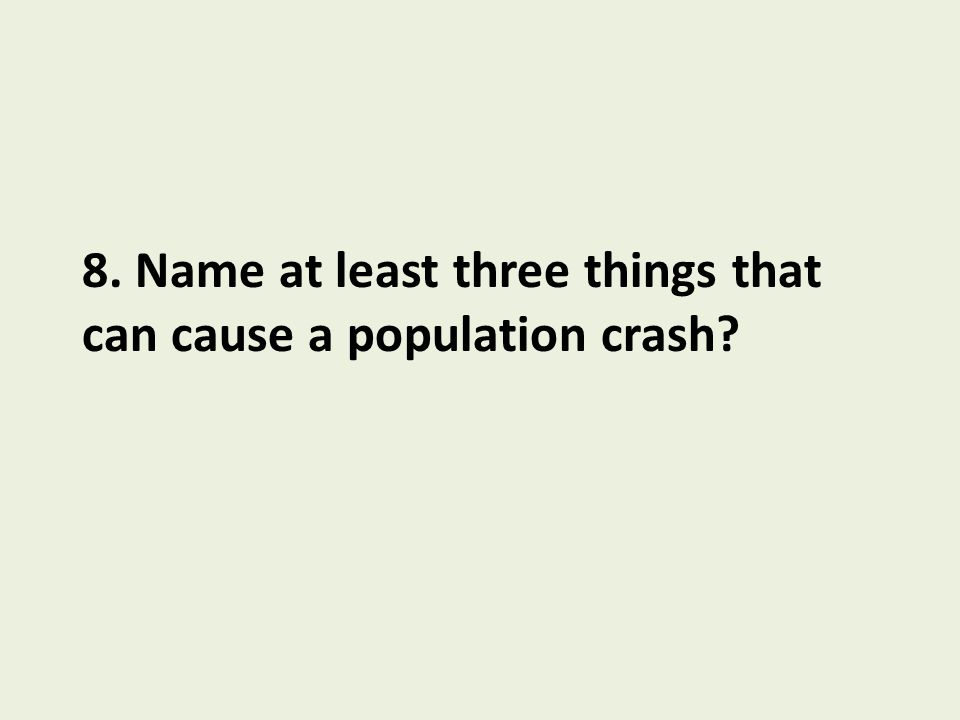 8. Name at least three things that can cause a population crash