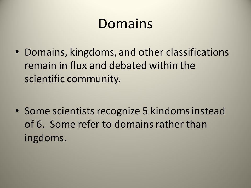 Domains Domains, kingdoms, and other classifications remain in flux and debated within the scientific community.