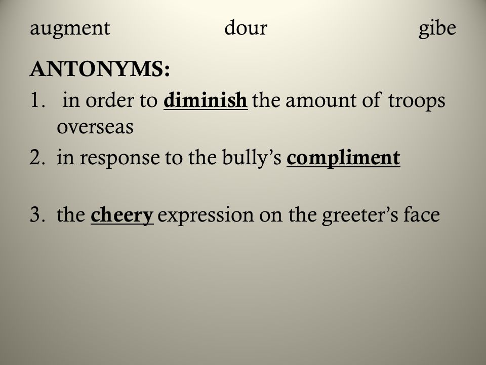 augment dour gibe ANTONYMS: in order to diminish the amount of troops overseas. in response to the bully's compliment.