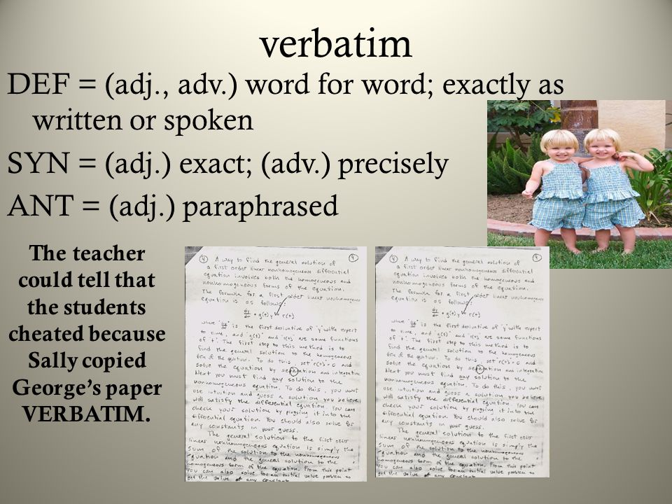 verbatim DEF = (adj., adv.) word for word; exactly as written or spoken SYN = (adj.) exact; (adv.) precisely ANT = (adj.) paraphrased