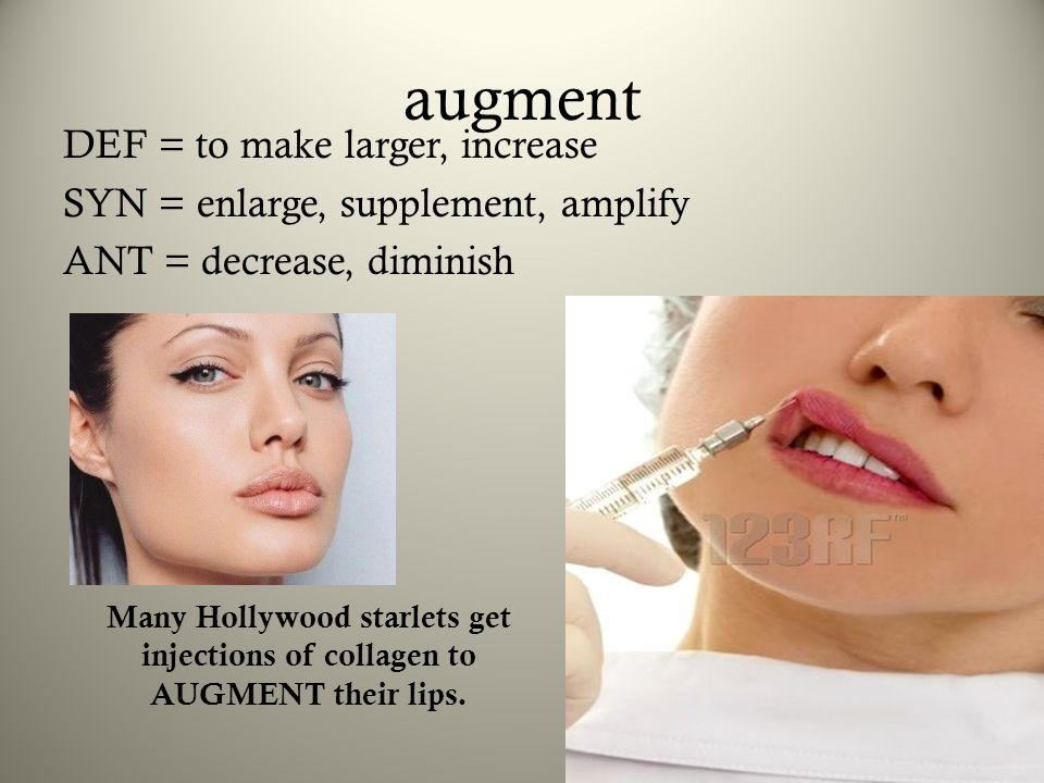augment DEF = to make larger, increase SYN = enlarge, supplement, amplify ANT = decrease, diminish