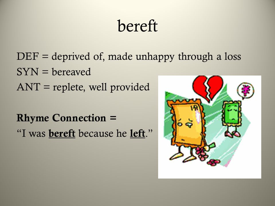 bereft DEF = deprived of, made unhappy through a loss SYN = bereaved ANT = replete, well provided Rhyme Connection = I was bereft because he left.