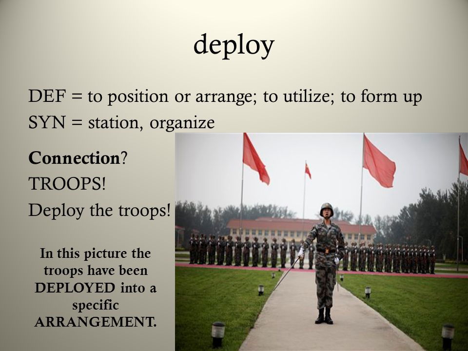 deploy DEF = to position or arrange; to utilize; to form up SYN = station, organize Connection TROOPS! Deploy the troops!