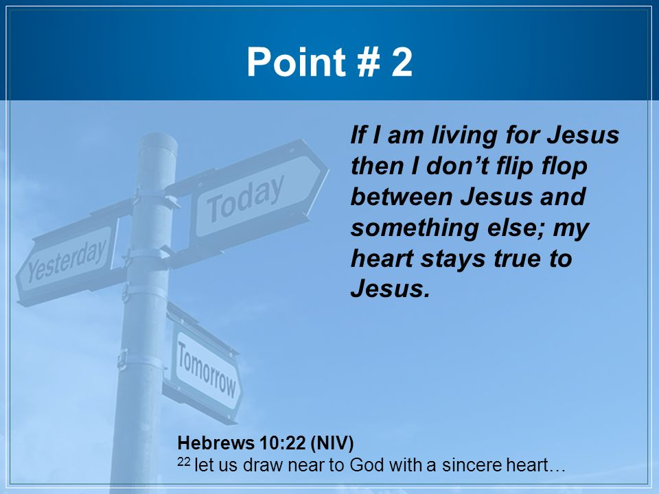 Point # 2 If I am living for Jesus then I don't flip flop between Jesus and something else; my heart stays true to Jesus.