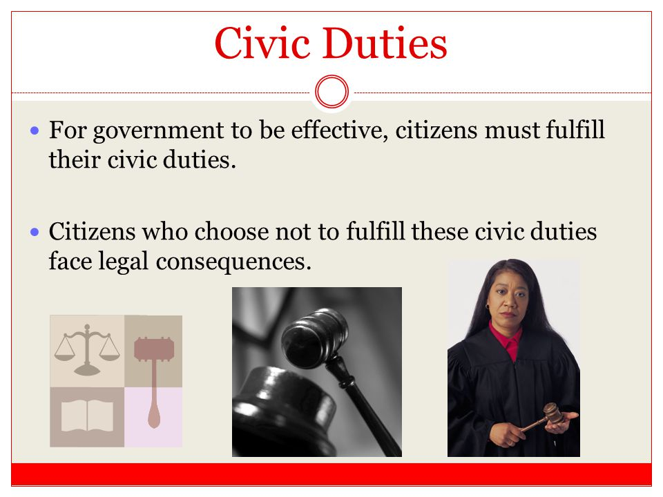 Civic Duties For government to be effective, citizens must fulfill their civic duties.