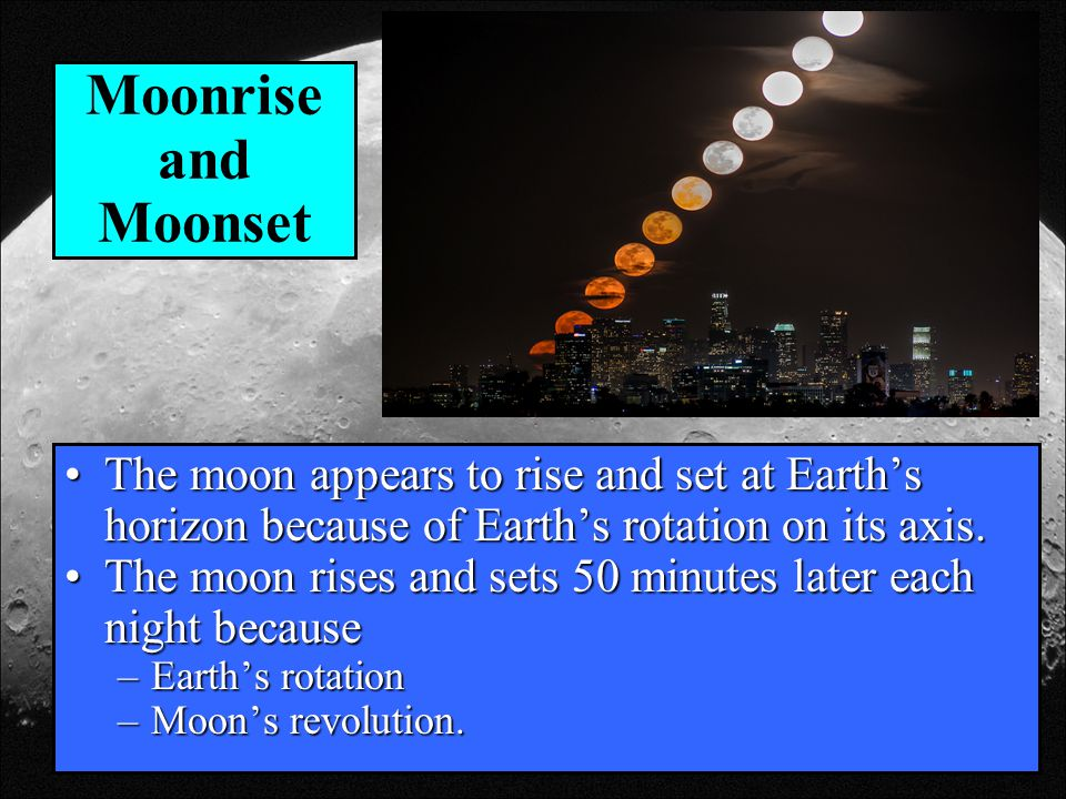 Moonrise and Moonset The moon appears to rise and set at Earth's horizon because of Earth's rotation on its axis.