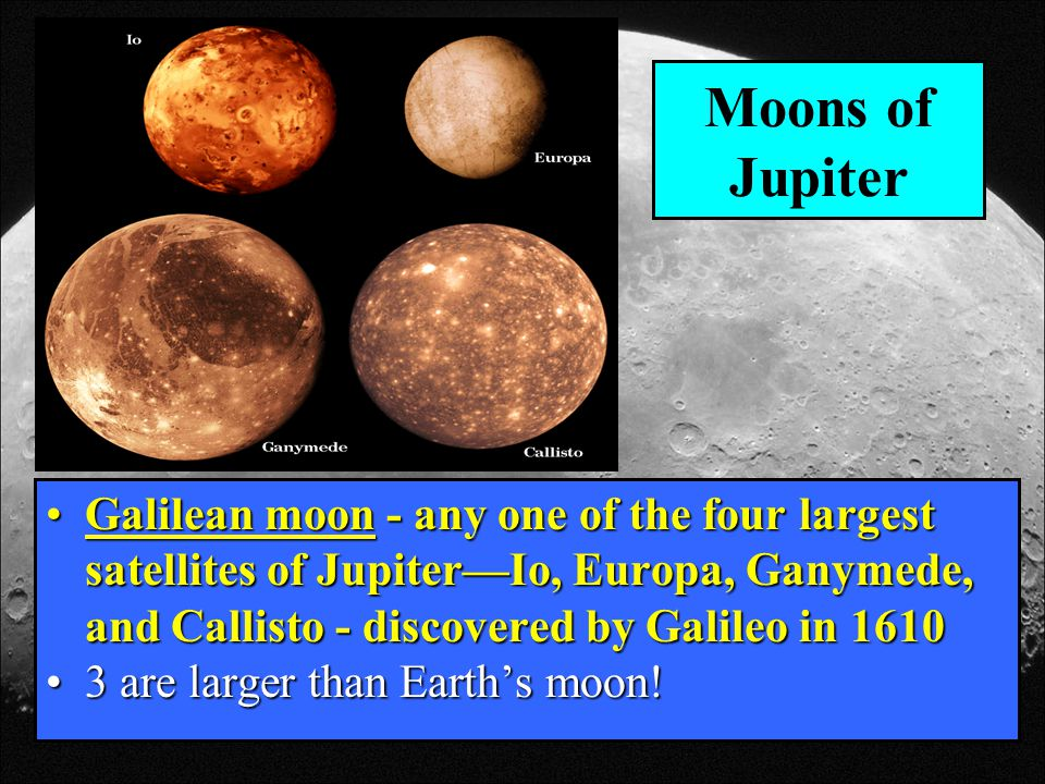 Moons of Jupiter Galilean moon - any one of the four largest satellites of Jupiter—Io, Europa, Ganymede, and Callisto - discovered by Galileo in 1610.