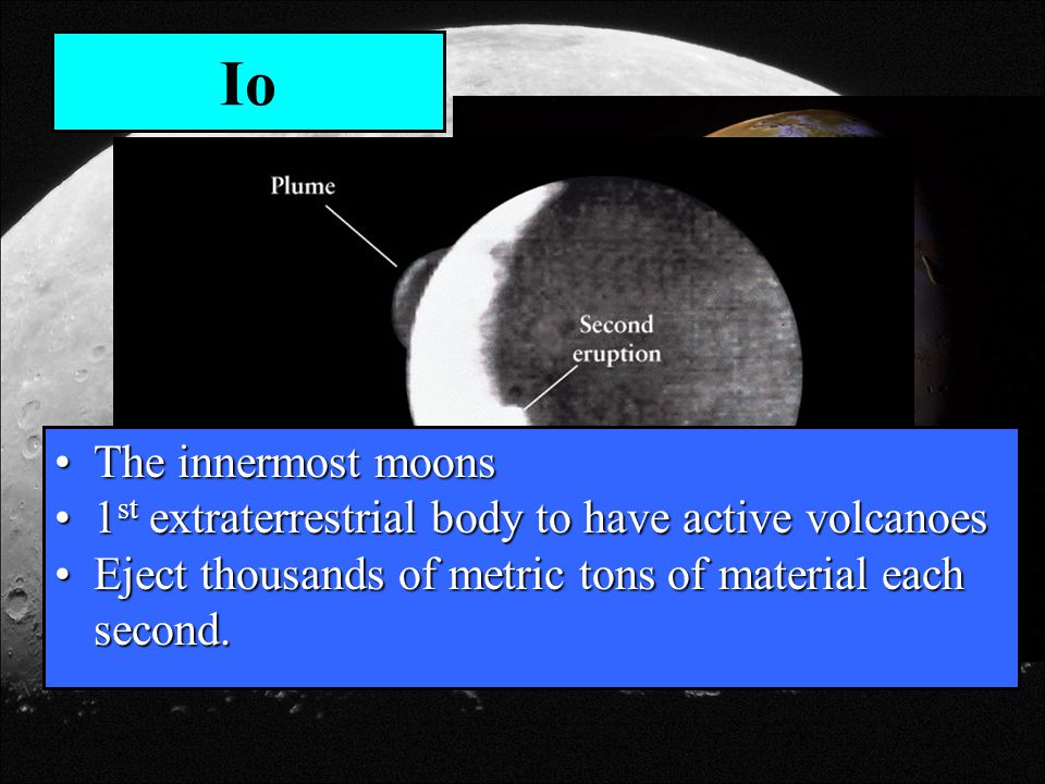 Io The innermost moons. 1st extraterrestrial body to have active volcanoes.