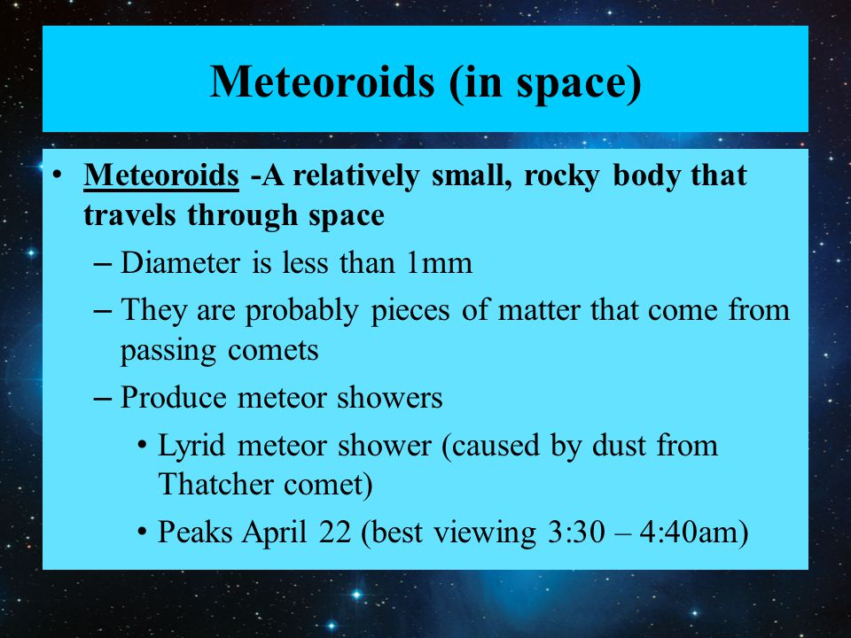 Meteoroids (in space) Meteoroids -A relatively small, rocky body that travels through space. Diameter is less than 1mm.