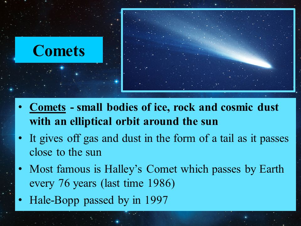 Comets Comets - small bodies of ice, rock and cosmic dust with an elliptical orbit around the sun.