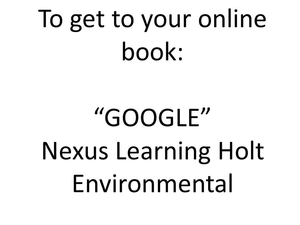 To get to your online book: GOOGLE Nexus Learning Holt Environmental