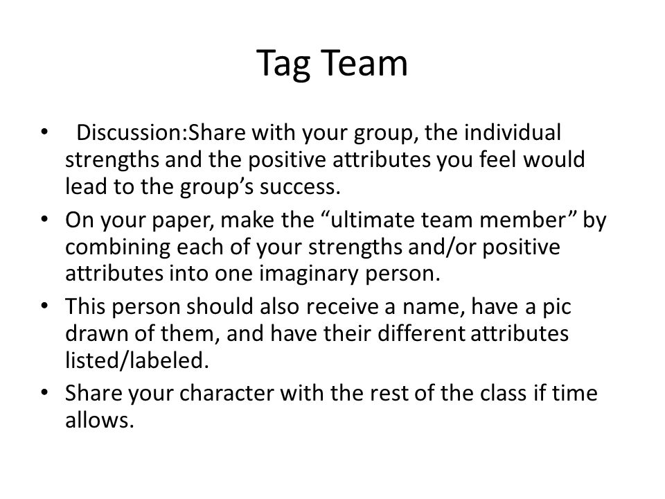 Tag Team Discussion:Share with your group, the individual strengths and the positive attributes you feel would lead to the group's success.