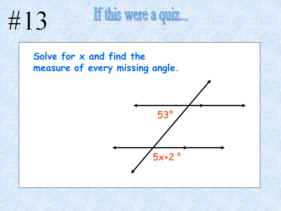 If this were a quiz... Solve for x and find the measure of every missing angle. 53° 5x+2 °