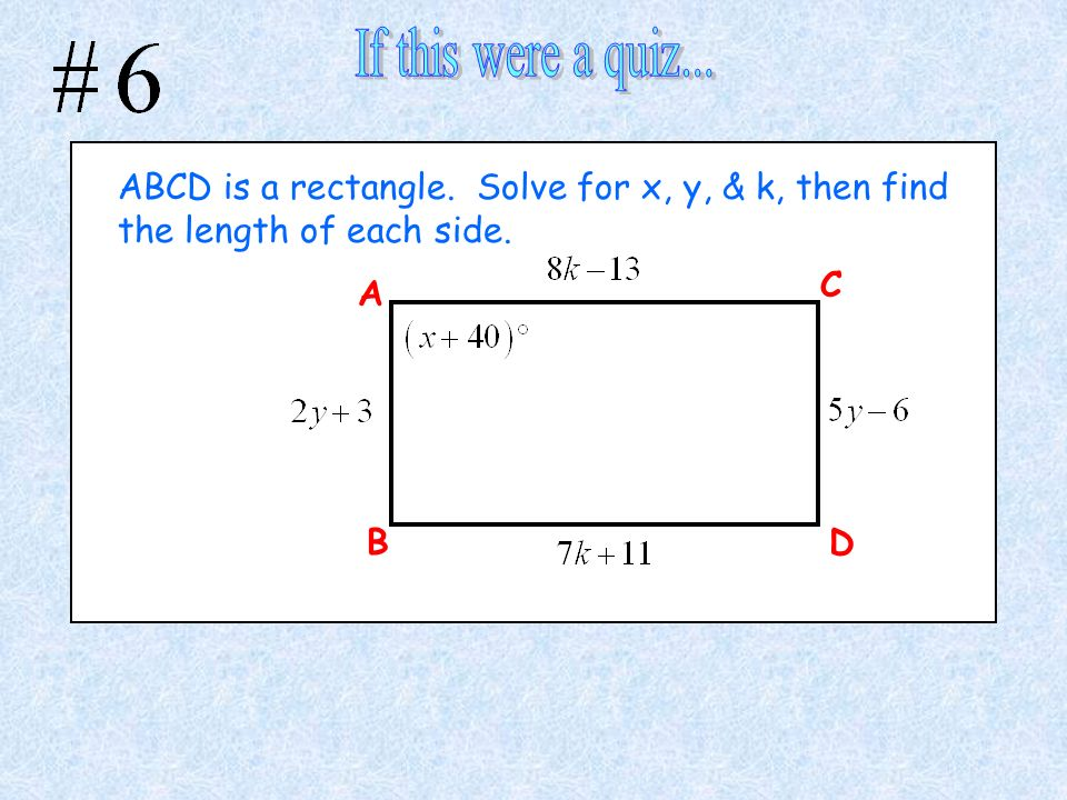 If this were a quiz... ABCD is a rectangle. Solve for x, y, & k, then find the length of each side.