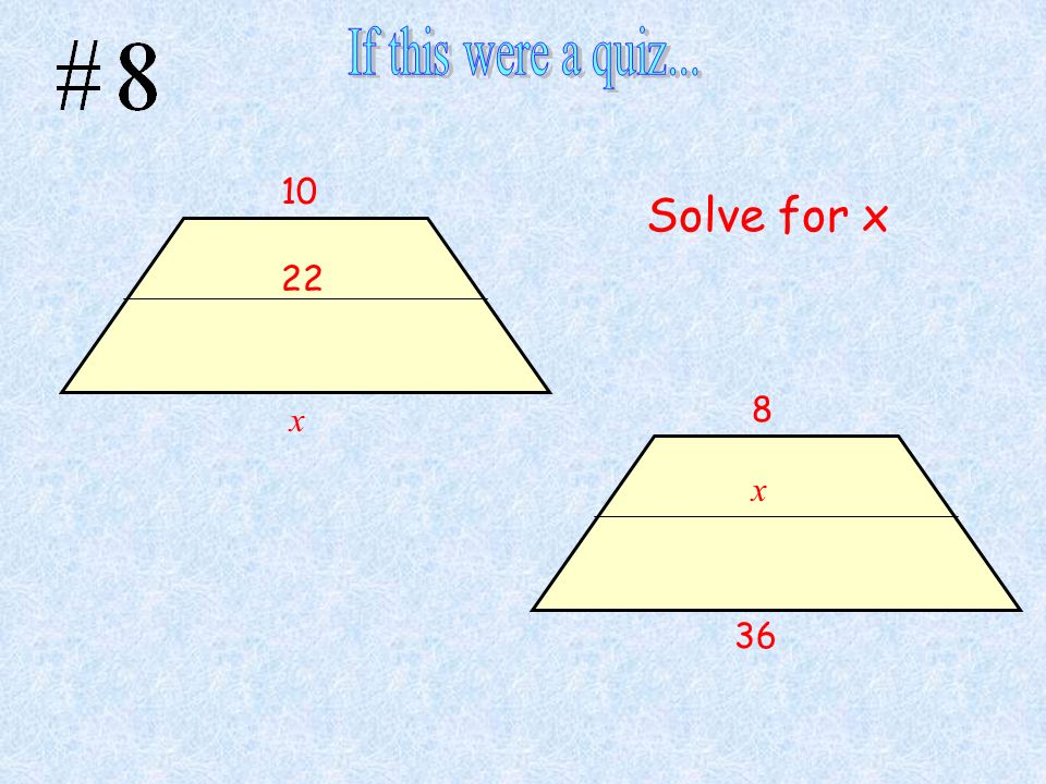If this were a quiz... 10 Solve for x 22 8 x x 36