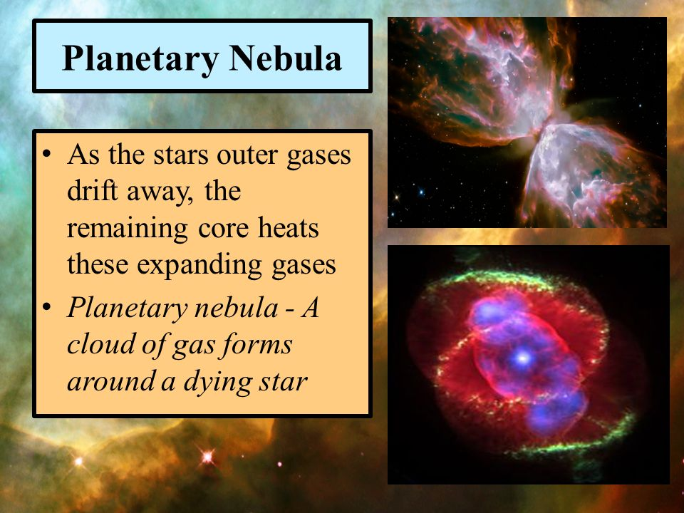 Planetary Nebula As the stars outer gases drift away, the remaining core heats these expanding gases.