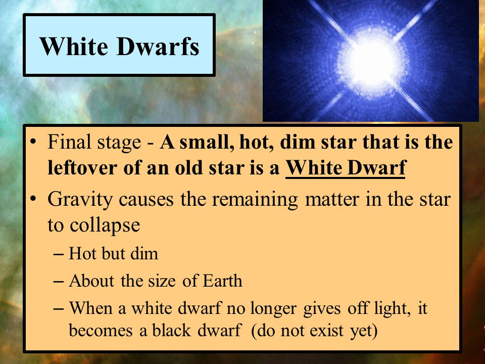 White Dwarfs Final stage - A small, hot, dim star that is the leftover of an old star is a White Dwarf.