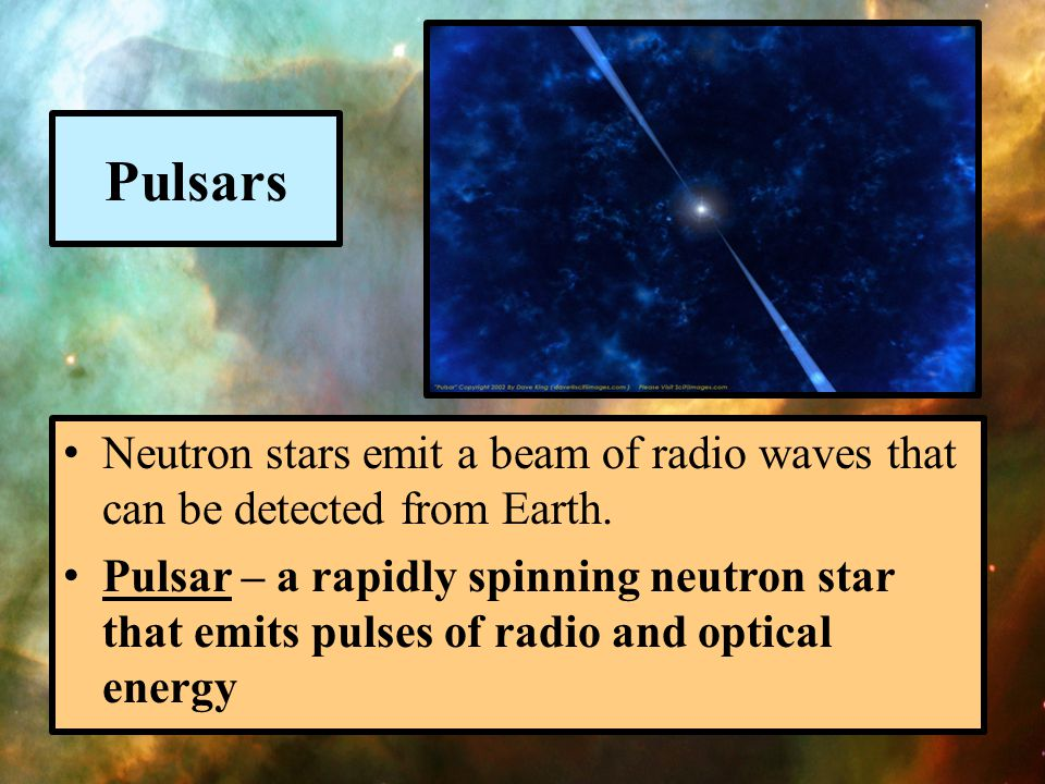Pulsars Neutron stars emit a beam of radio waves that can be detected from Earth.