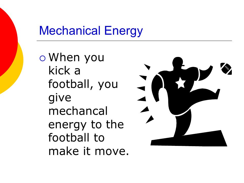 Mechanical Energy When you kick a football, you give mechancal energy to the football to make it move.