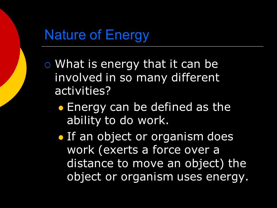 Nature of Energy What is energy that it can be involved in so many different activities Energy can be defined as the ability to do work.