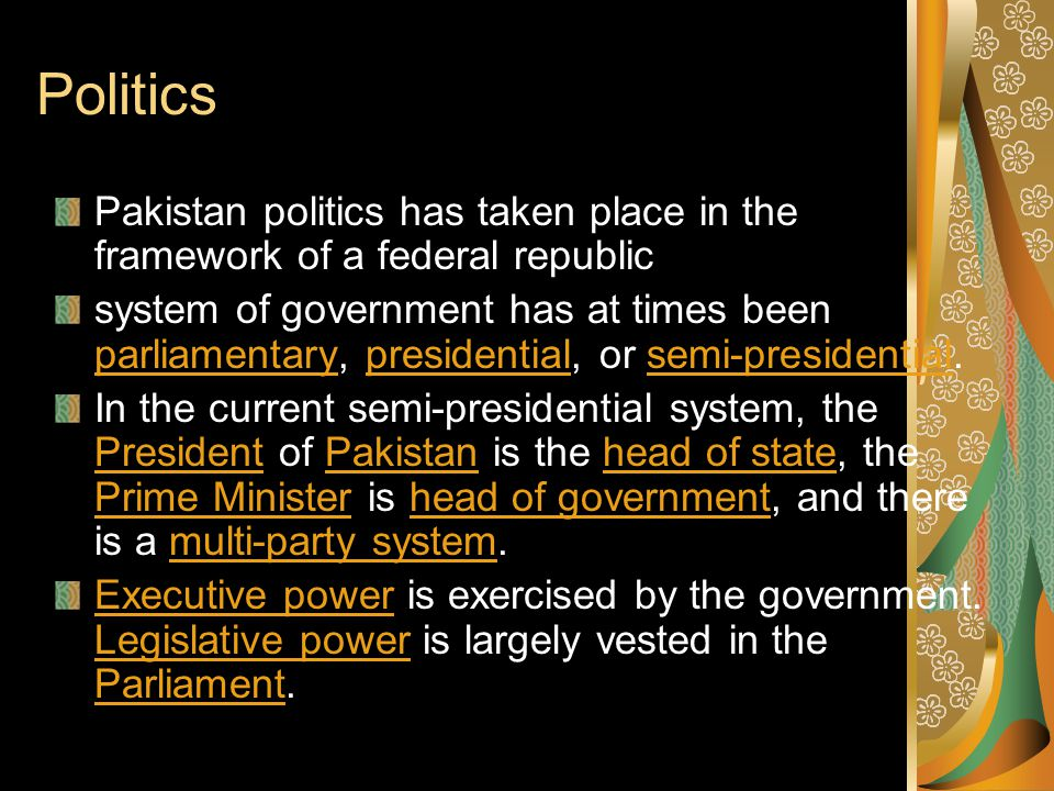 Politics Pakistan politics has taken place in the framework of a federal republic.