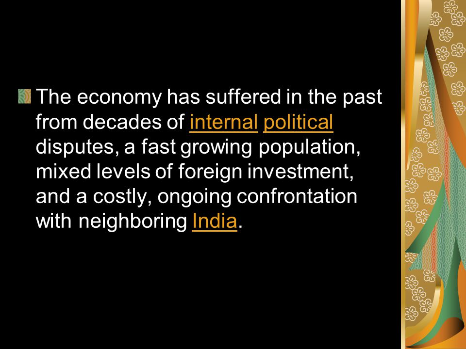 The economy has suffered in the past from decades of internal political disputes, a fast growing population, mixed levels of foreign investment, and a costly, ongoing confrontation with neighboring India.