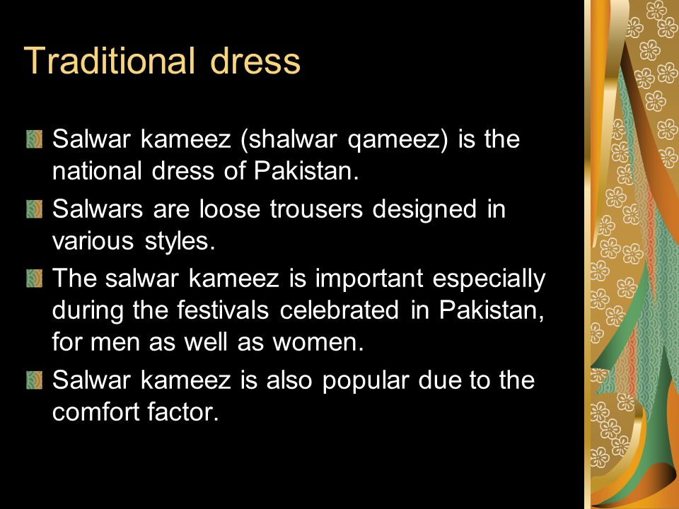 Traditional dress Salwar kameez (shalwar qameez) is the national dress of Pakistan. Salwars are loose trousers designed in various styles.
