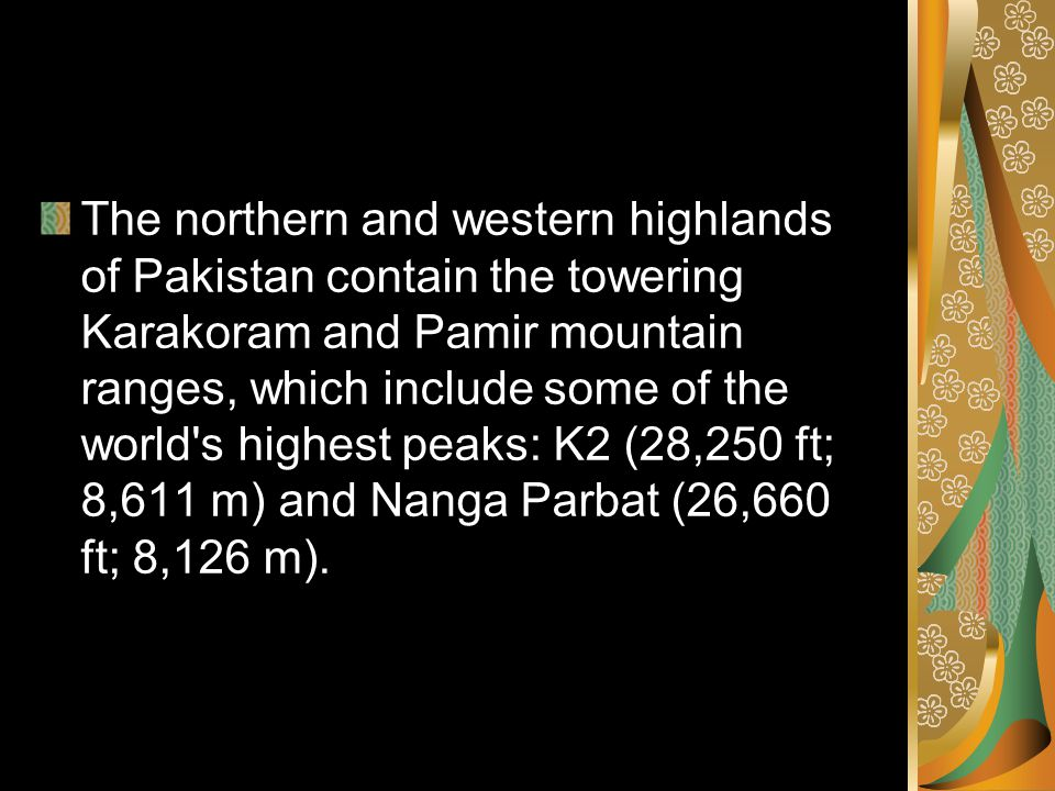 The northern and western highlands of Pakistan contain the towering Karakoram and Pamir mountain ranges, which include some of the world s highest peaks: K2 (28,250 ft; 8,611 m) and Nanga Parbat (26,660 ft; 8,126 m).