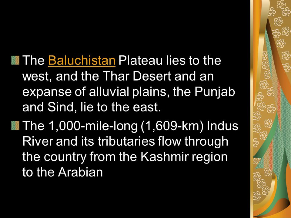 The Baluchistan Plateau lies to the west, and the Thar Desert and an expanse of alluvial plains, the Punjab and Sind, lie to the east.