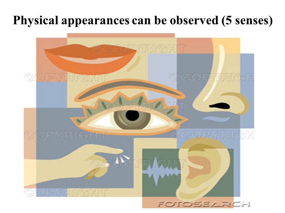 Physical appearances can be observed (5 senses)