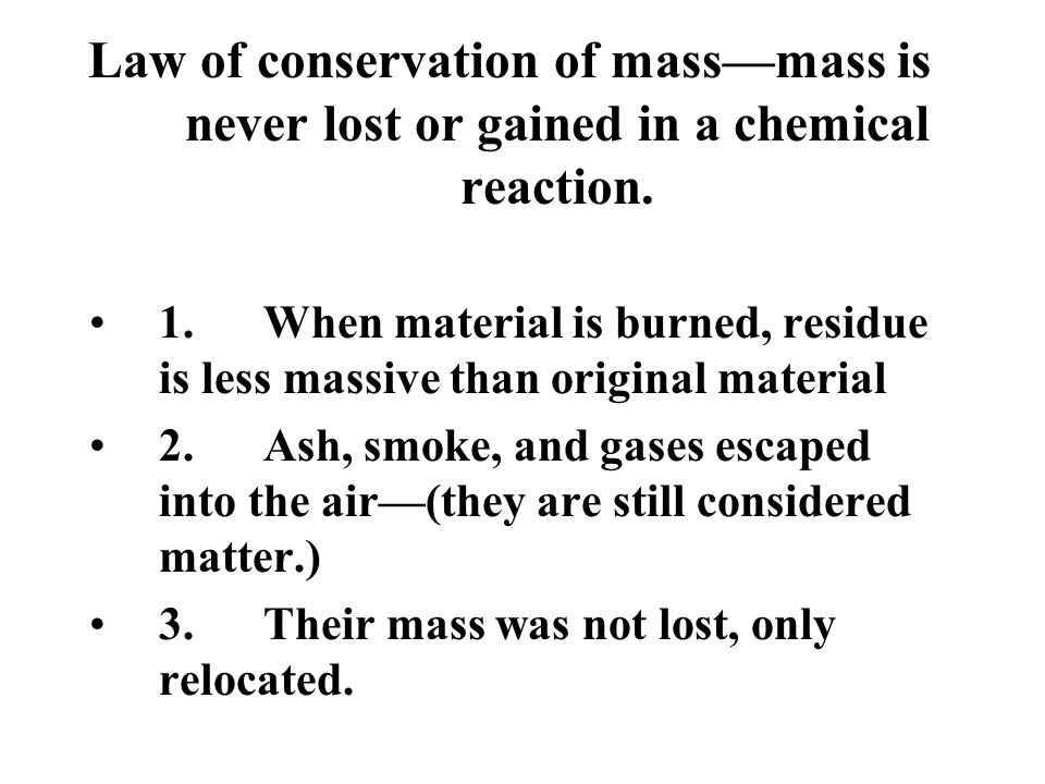 Law of conservation of mass—mass is never lost or gained in a chemical reaction.