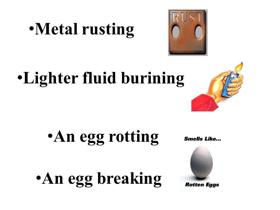 Metal rusting Lighter fluid burining An egg rotting An egg breaking
